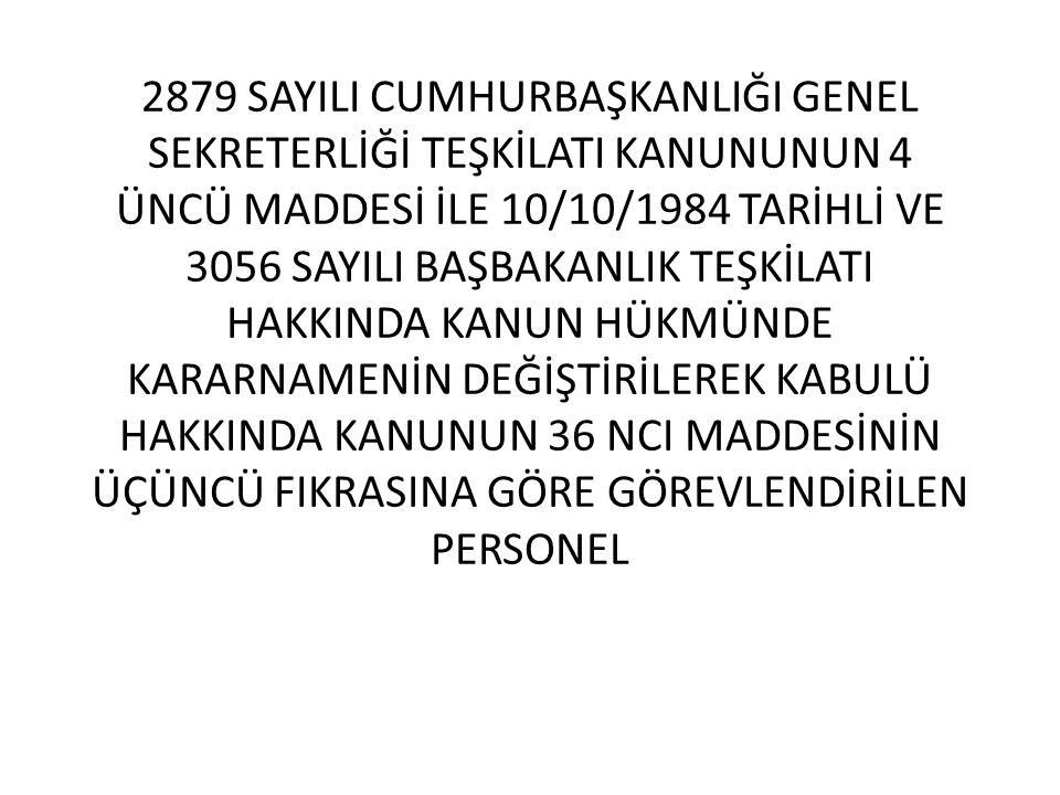 2879 SAYILI CUMHURBAŞKANLIĞI GENEL SEKRETERLİĞİ TEŞKİLATI KANUNUNUN 4 ÜNCÜ MADDESİ İLE 10/10/1984 TARİHLİ VE 3056 SAYILI BAŞBAKANLIK TEŞKİLATI HAKKINDA KANUN HÜKMÜNDE KARARNAMENİN DEĞİŞTİRİLEREK KABULÜ HAKKINDA KANUNUN 36 NCI MADDESİNİN ÜÇÜNCÜ FIKRASINA GÖRE GÖREVLENDİRİLEN PERSONEL