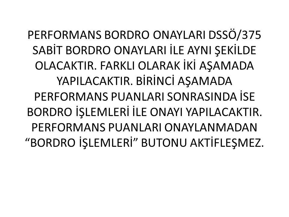 PERFORMANS BORDRO ONAYLARI DSSÖ/375 SABİT BORDRO ONAYLARI İLE AYNI ŞEKİLDE OLACAKTIR.
