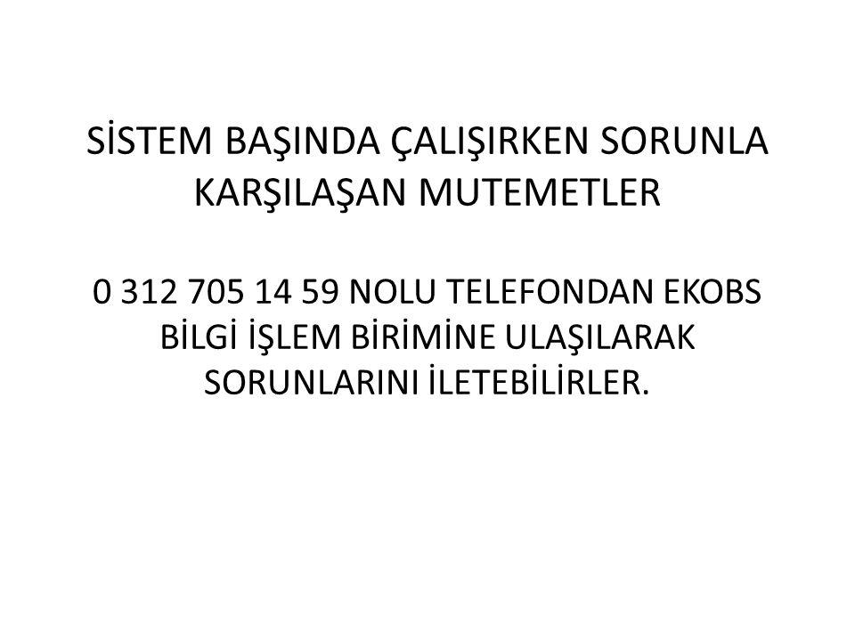 SİSTEM BAŞINDA ÇALIŞIRKEN SORUNLA KARŞILAŞAN MUTEMETLER 0 312 705 14 59 NOLU TELEFONDAN EKOBS BİLGİ İŞLEM BİRİMİNE ULAŞILARAK SORUNLARINI İLETEBİLİRLER.