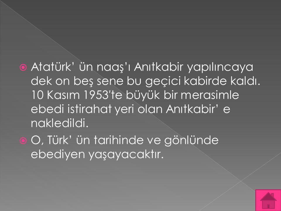 Atatürk' ün naaş'ı Anıtkabir yapılıncaya dek on beş sene bu geçici kabirde kaldı. 10 Kasım 1953′te büyük bir merasimle ebedi istirahat yeri olan Anıtkabir' e nakledildi.