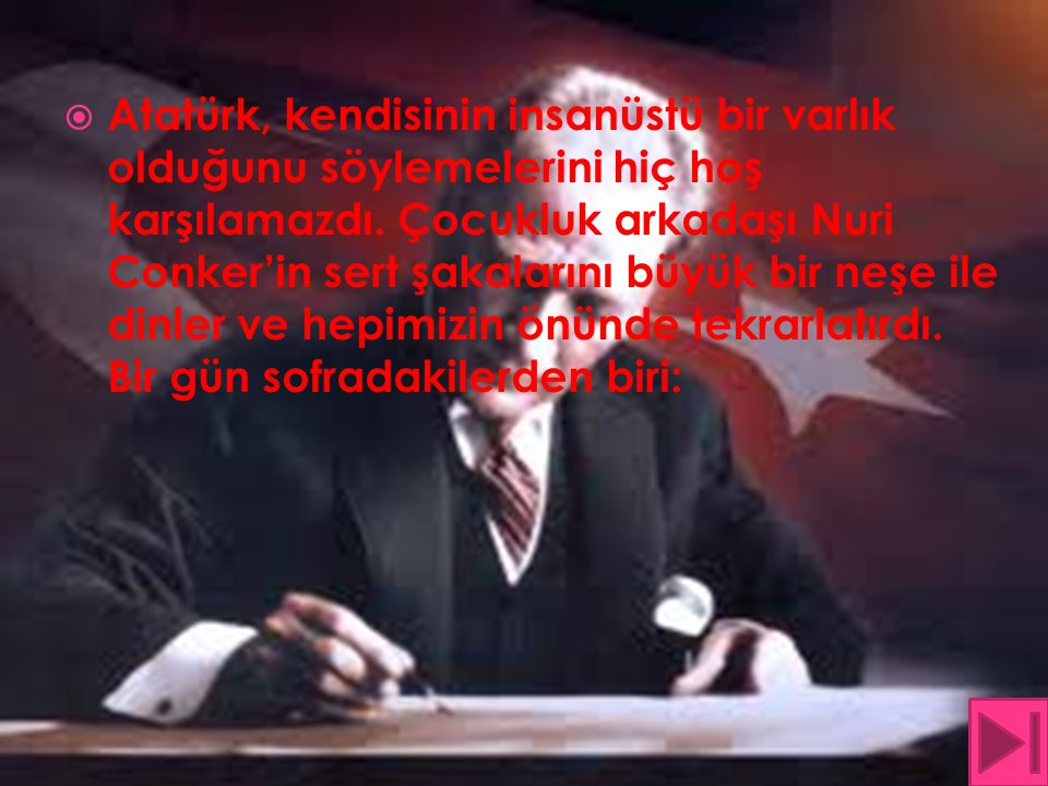 Atatürk, kendisinin insanüstü bir varlık olduğunu söylemelerini hiç hoş karşılamazdı.