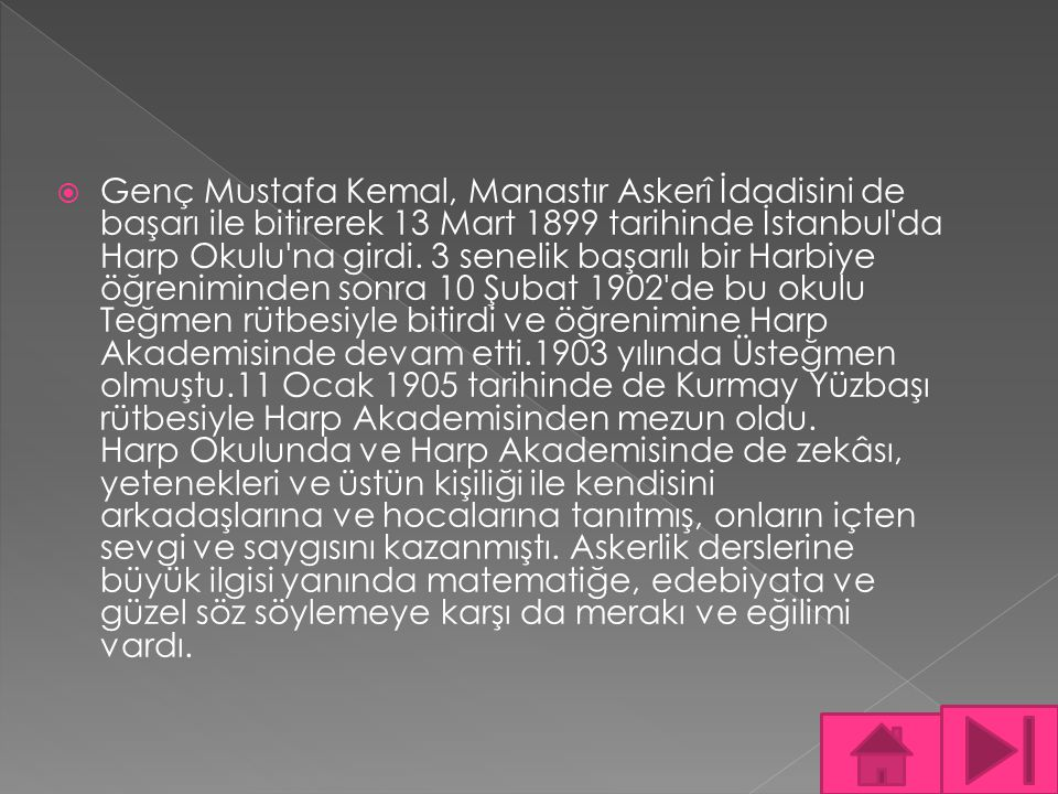 Genç Mustafa Kemal, Manastır Askerî İdadisini de başarı ile bitirerek 13 Mart 1899 tarihinde İstanbul da Harp Okulu na girdi.