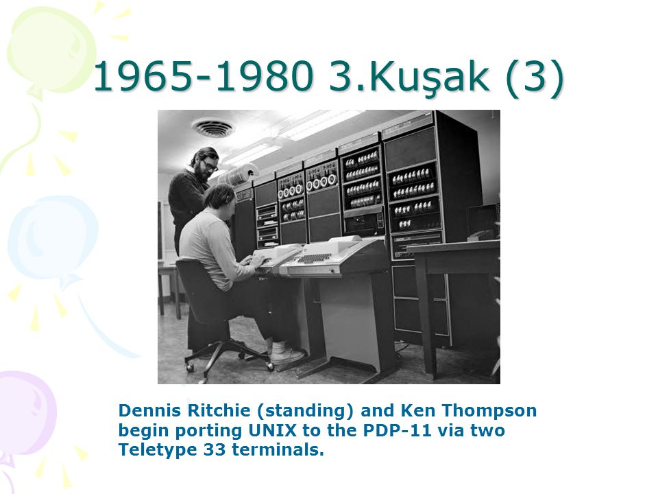 1965-1980 3.Kuşak (3) Dennis Ritchie (standing) and Ken Thompson begin porting UNIX to the PDP-11 via two Teletype 33 terminals.