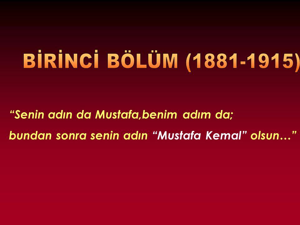 BİRİNCİ BÖLÜM (1881-1915) Senin adın da Mustafa,benim adım da; bundan sonra senin adın Mustafa Kemal olsun…