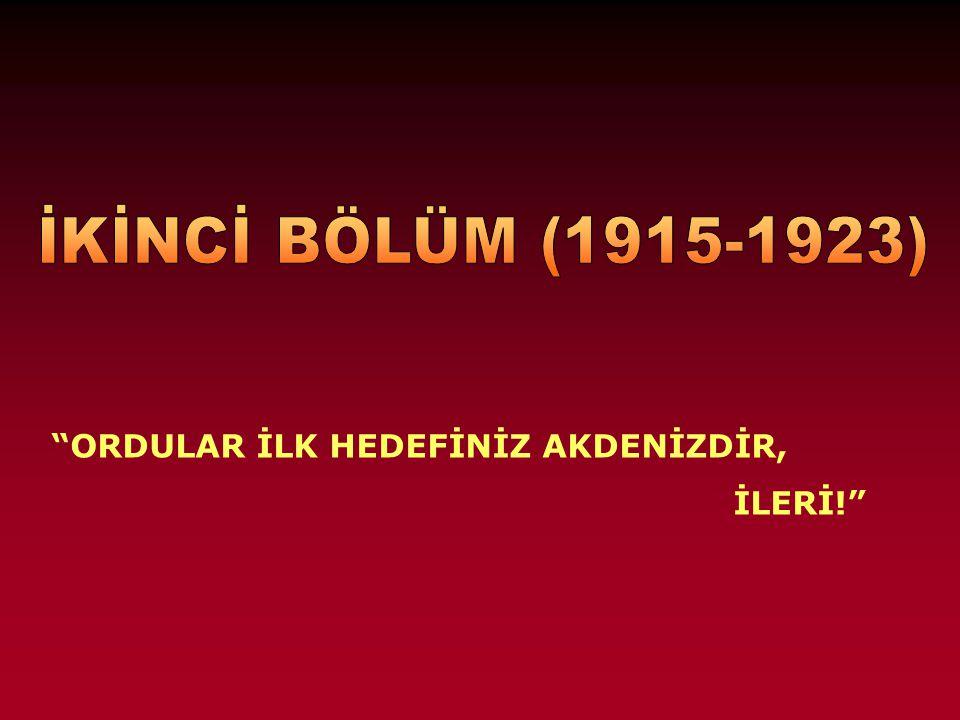 İKİNCİ BÖLÜM (1915-1923) ORDULAR İLK HEDEFİNİZ AKDENİZDİR, İLERİ!