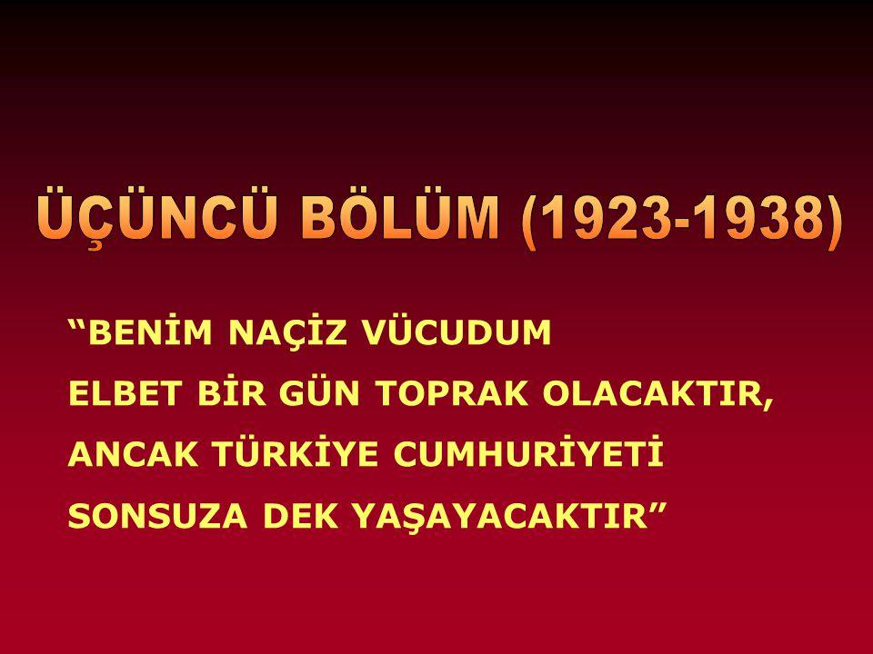 ÜÇÜNCÜ BÖLÜM (1923-1938) BENİM NAÇİZ VÜCUDUM. ELBET BİR GÜN TOPRAK OLACAKTIR, ANCAK TÜRKİYE CUMHURİYETİ.