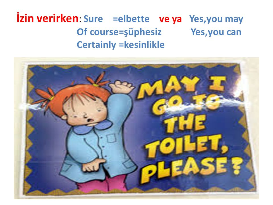 İzin verirken: Sure =elbette ve ya Yes,you may Of course=şüphesiz Yes,you can Certainly =kesinlikle