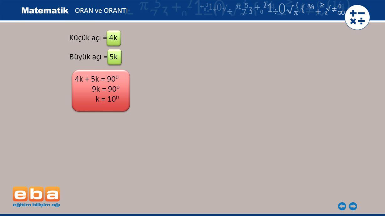 Küçük açı = 4k Büyük açı = 5k 4k + 5k = 900 9k = 900 k = 100