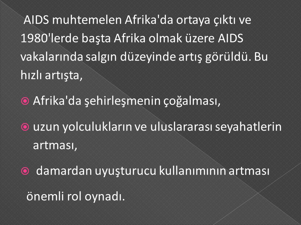 AIDS muhtemelen Afrika da ortaya çıktı ve 1980 lerde başta Afrika olmak üzere AIDS vakalarında salgın düzeyinde artış görüldü. Bu hızlı artışta,