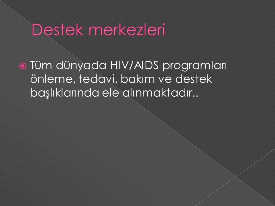 Destek merkezleri Tüm dünyada HIV/AIDS programları önleme, tedavi, bakım ve destek başlıklarında ele alınmaktadır..