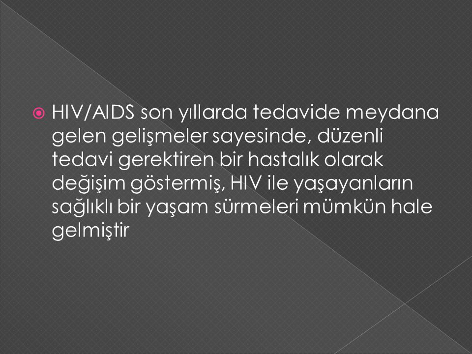 HIV/AIDS son yıllarda tedavide meydana gelen gelişmeler sayesinde, düzenli tedavi gerektiren bir hastalık olarak değişim göstermiş, HIV ile yaşayanların sağlıklı bir yaşam sürmeleri mümkün hale gelmiştir
