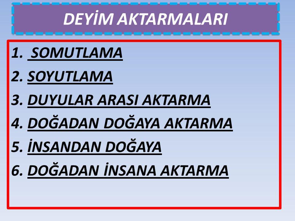 DEYİM AKTARMALARI 1. SOMUTLAMA 2. SOYUTLAMA 3. DUYULAR ARASI AKTARMA