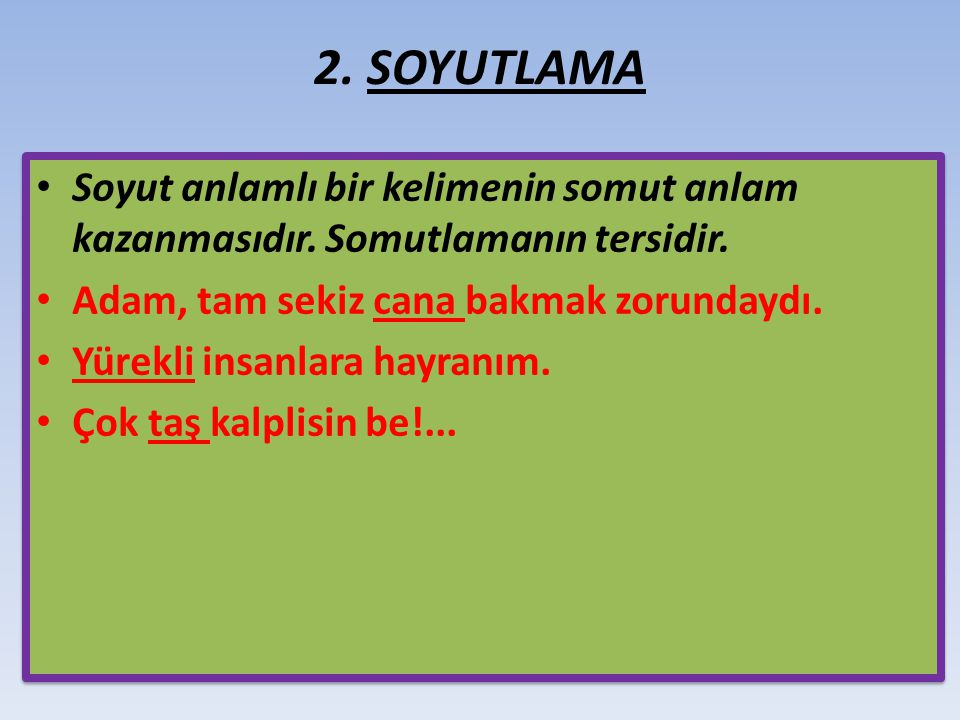 2. SOYUTLAMA Soyut anlamlı bir kelimenin somut anlam kazanmasıdır. Somutlamanın tersidir. Adam, tam sekiz cana bakmak zorundaydı.