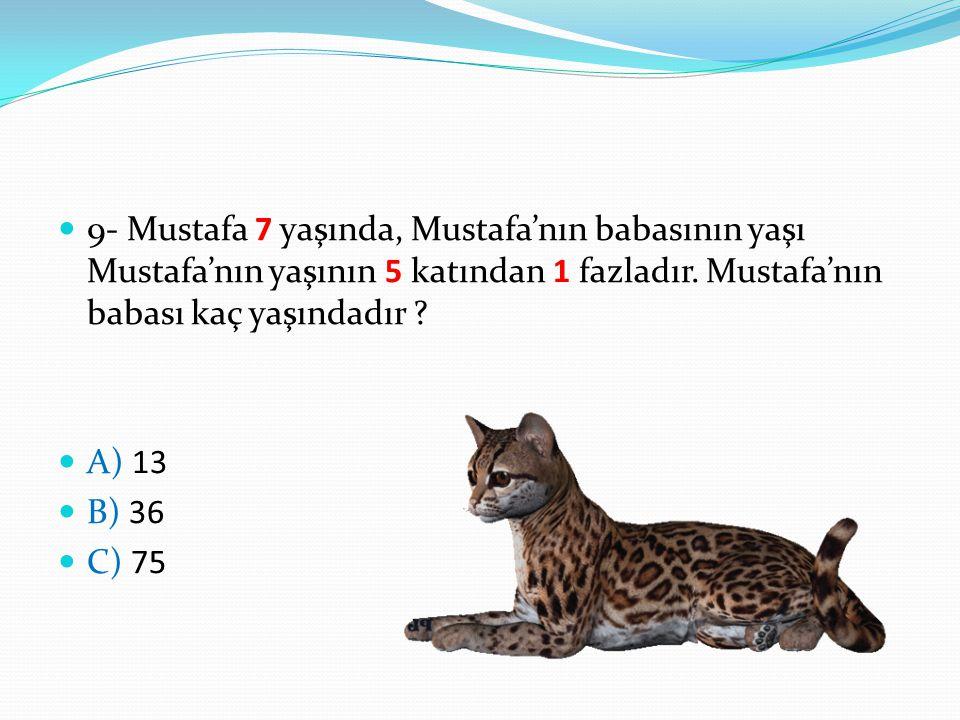 9- Mustafa 7 yaşında, Mustafa'nın babasının yaşı Mustafa'nın yaşının 5 katından 1 fazladır. Mustafa'nın babası kaç yaşındadır