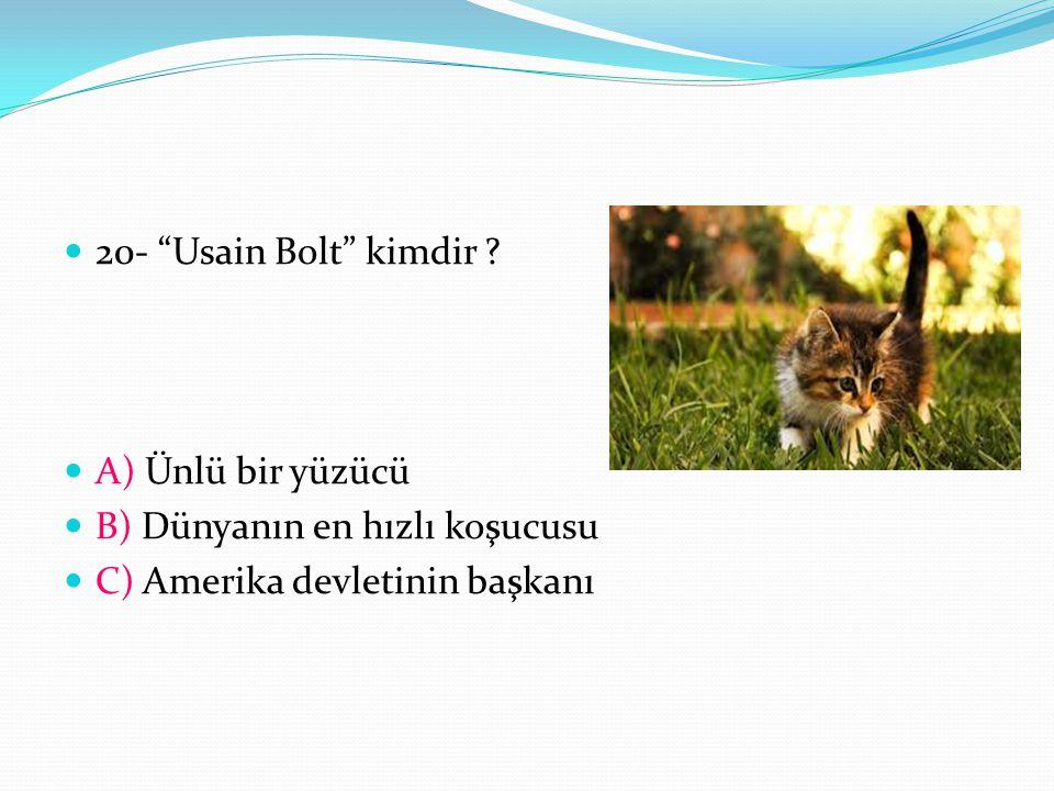 20- Usain Bolt kimdir . A) Ünlü bir yüzücü. B) Dünyanın en hızlı koşucusu.