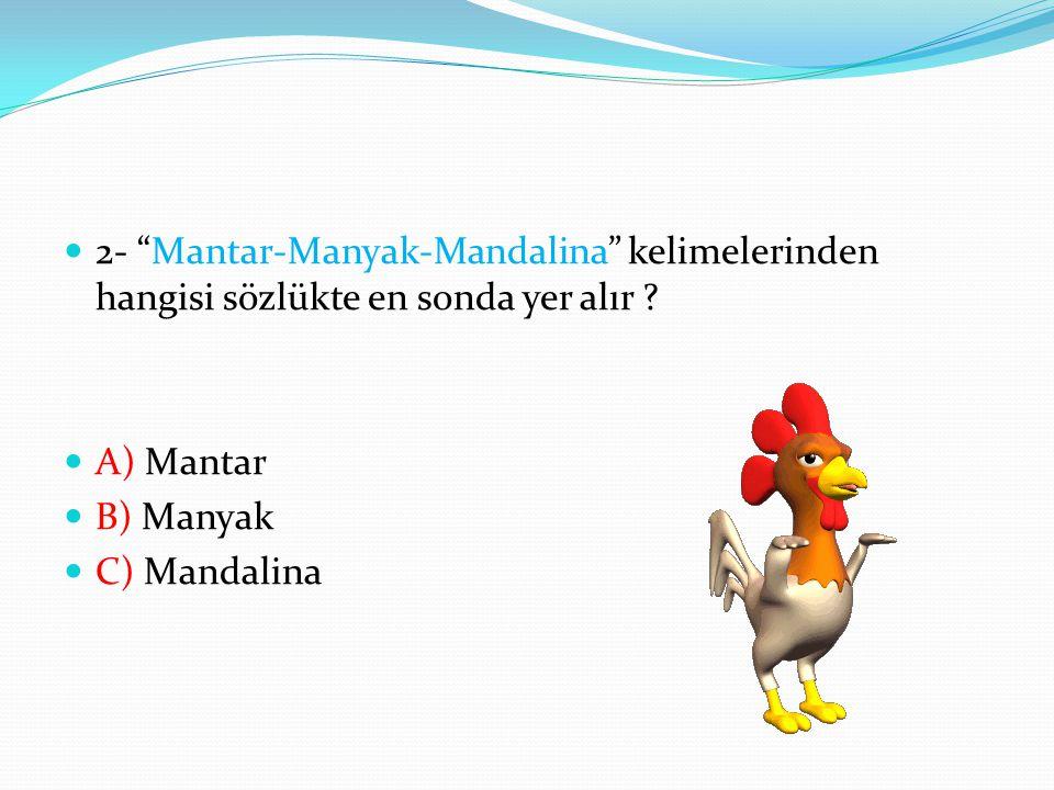 2- Mantar-Manyak-Mandalina kelimelerinden hangisi sözlükte en sonda yer alır