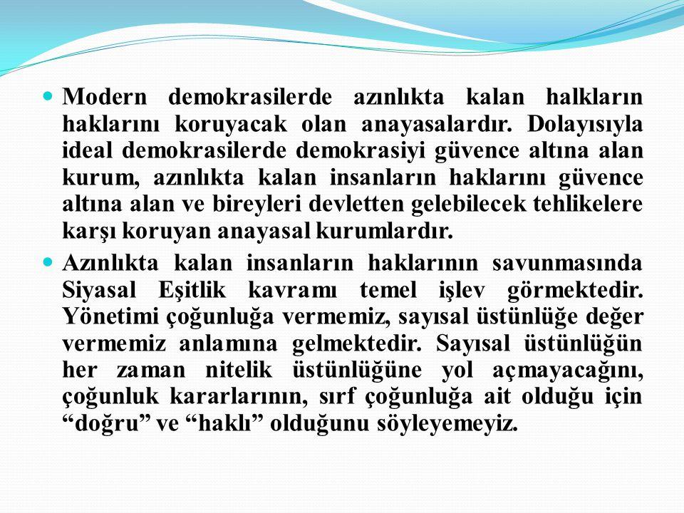 Modern demokrasilerde azınlıkta kalan halkların haklarını koruyacak olan anayasalardır. Dolayısıyla ideal demokrasilerde demokrasiyi güvence altına alan kurum, azınlıkta kalan insanların haklarını güvence altına alan ve bireyleri devletten gelebilecek tehlikelere karşı koruyan anayasal kurumlardır.