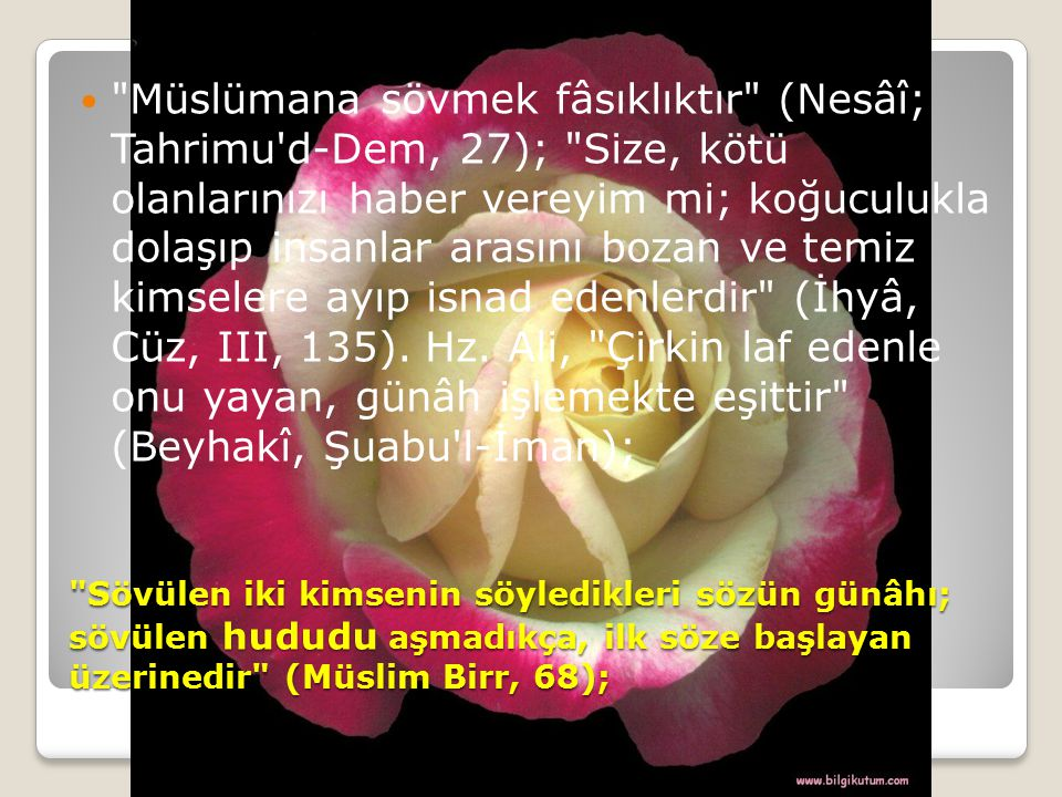 Müslümana sövmek fâsıklıktır (Nesâî; Tahrimu d-Dem, 27); Size, kötü olanlarınızı haber vereyim mi; koğuculukla dolaşıp insanlar arasını bozan ve temiz kimselere ayıp isnad edenlerdir (İhyâ, Cüz, III, 135). Hz. Ali, Çirkin laf edenle onu yayan, günâh işlemekte eşittir (Beyhakî, Şuabu l-İman);