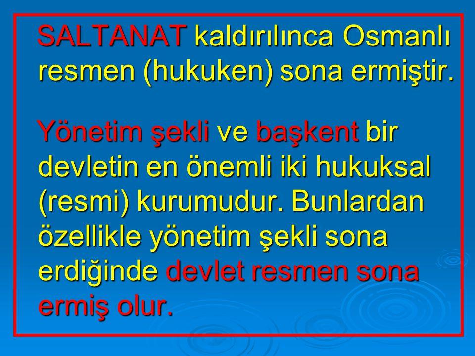 SALTANAT kaldırılınca Osmanlı resmen (hukuken) sona ermiştir.