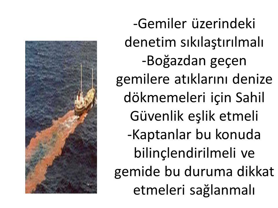 -Gemiler üzerindeki denetim sıkılaştırılmalı -Boğazdan geçen gemilere atıklarını denize dökmemeleri için Sahil Güvenlik eşlik etmeli -Kaptanlar bu konuda bilinçlendirilmeli ve gemide bu duruma dikkat etmeleri sağlanmalı