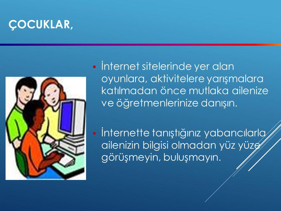çocuklar, İnternet sitelerinde yer alan oyunlara, aktivitelere yarışmalara katılmadan önce mutlaka ailenize ve öğretmenlerinize danışın.
