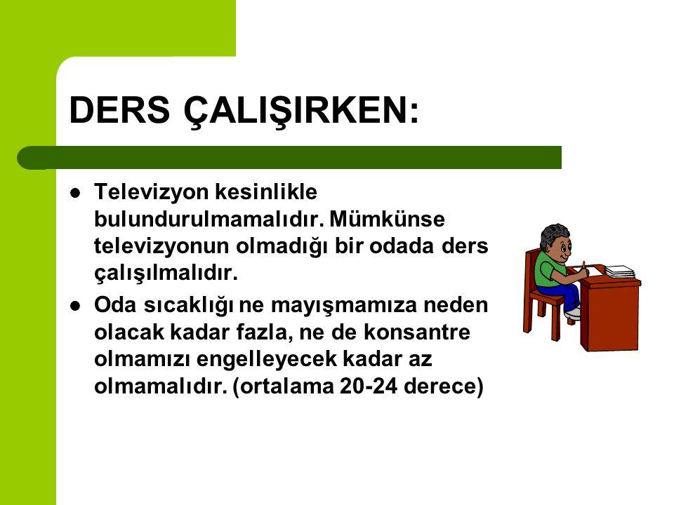 DERS ÇALIŞIRKEN: Televizyon kesinlikle bulundurulmamalıdır. Mümkünse televizyonun olmadığı bir odada ders çalışılmalıdır.