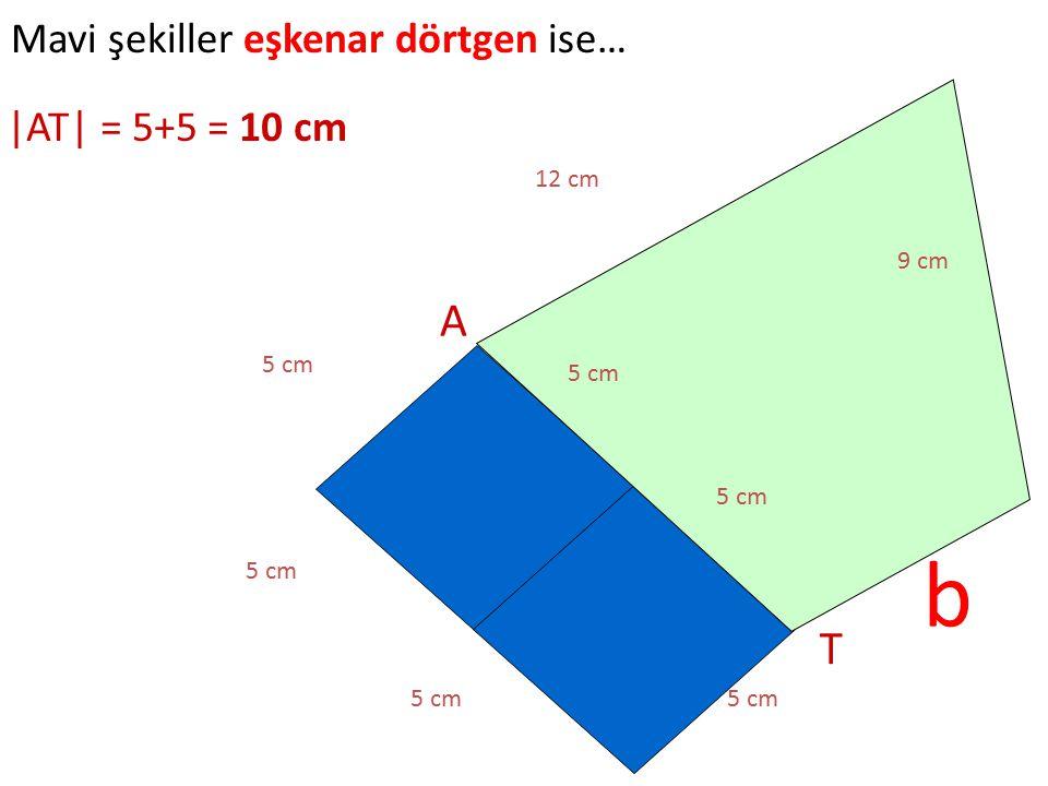b A T Mavi şekiller eşkenar dörtgen ise… |AT| = 5+5 = 10 cm 12 cm 9 cm
