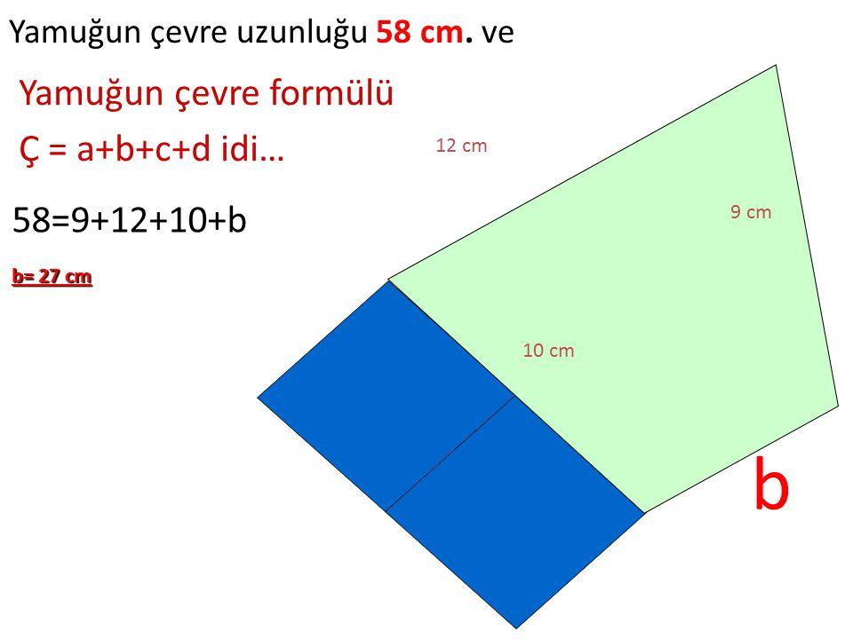 b Yamuğun çevre formülü Ç = a+b+c+d idi… 58=9+12+10+b