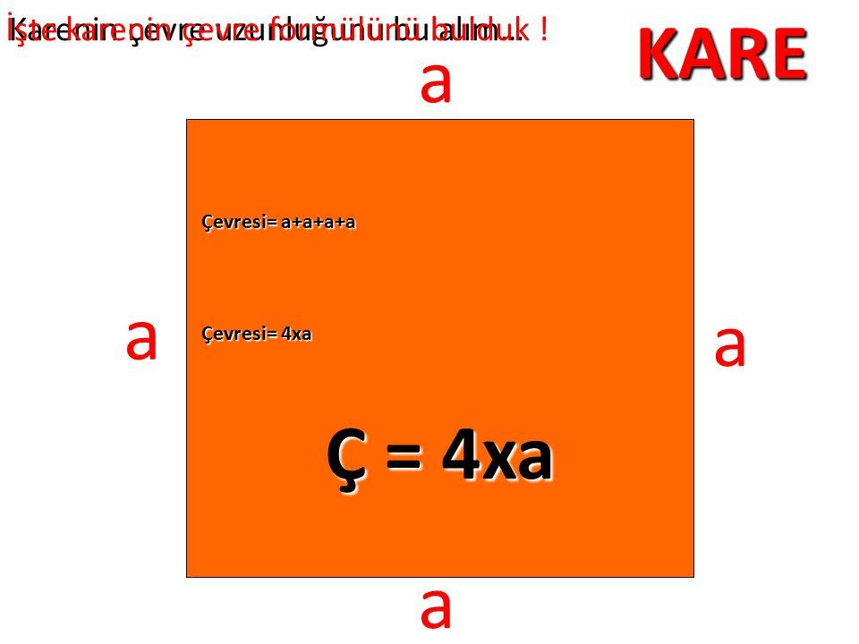 KARE a a a Ç = 4xa a İşte karenin çevre formülünü bulduk !