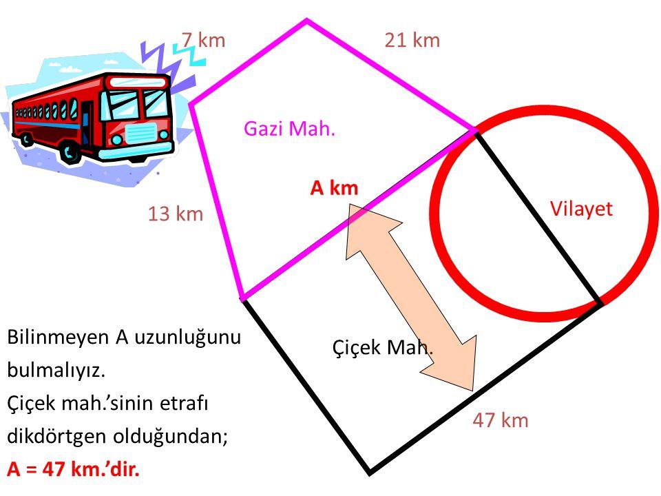 7 km 21 km. Gazi Mah. A km. Vilayet. 13 km. Bilinmeyen A uzunluğunu bulmalıyız. Çiçek mah.'sinin etrafı dikdörtgen olduğundan;