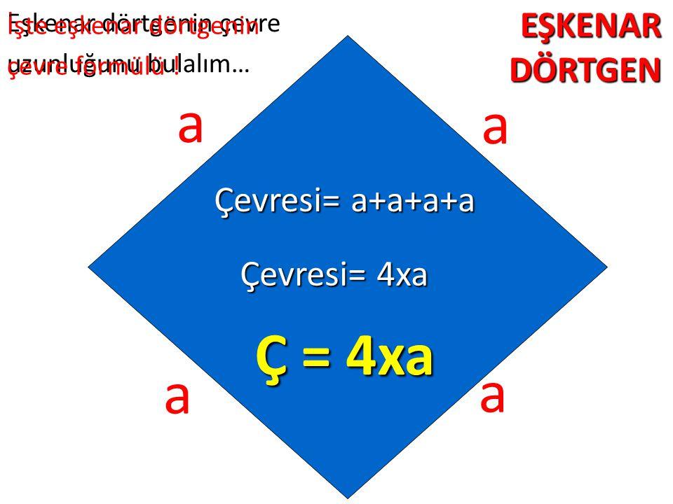 a a Ç = 4xa a a EŞKENAR DÖRTGEN Çevresi= a+a+a+a Çevresi= 4xa