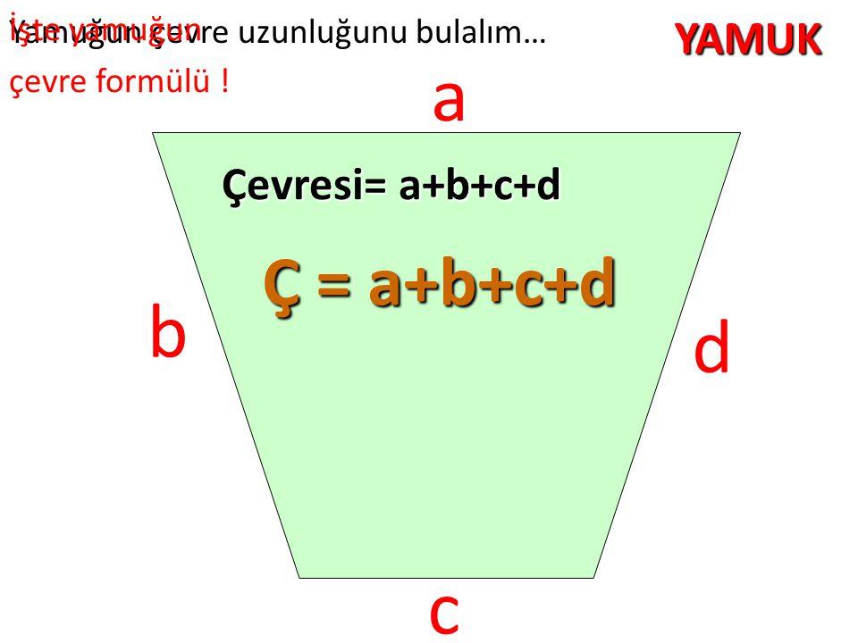 a b d c Ç = a+b+c+d YAMUK Çevresi= a+b+c+d İşte yamuğun