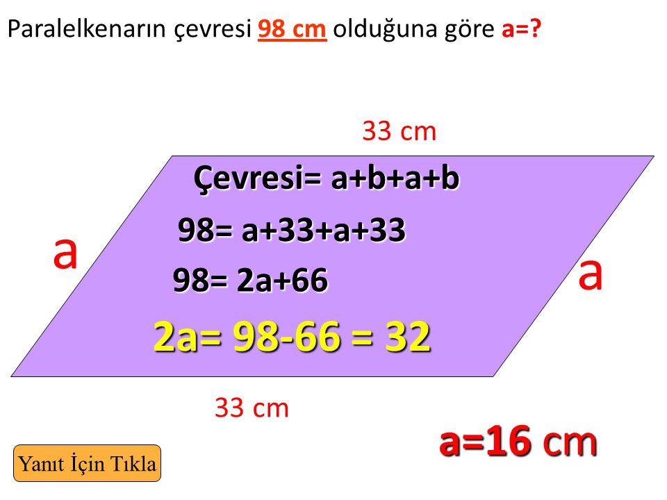 a a 2a= 98-66 = 32 a=16 cm Çevresi= a+b+a+b 98= a+33+a+33 98= 2a+66