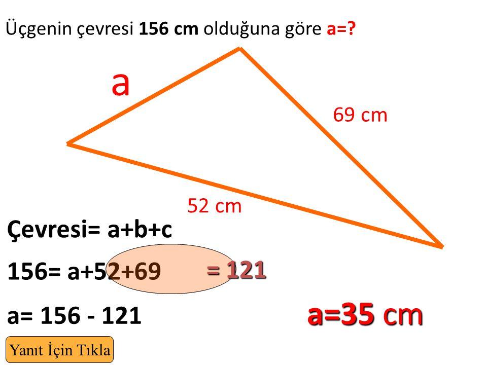 a a=35 cm Çevresi= a+b+c = 121 156= a+52+69 a= 156 - 121 69 cm 52 cm
