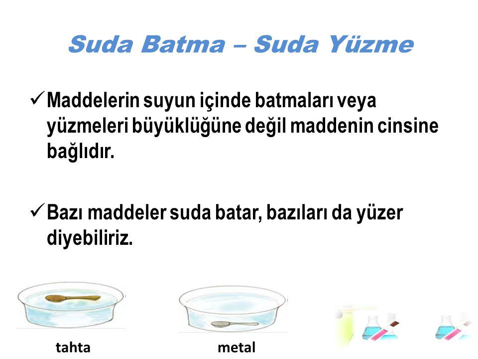 Suda Batma – Suda Yüzme Maddelerin suyun içinde batmaları veya yüzmeleri büyüklüğüne değil maddenin cinsine bağlıdır.