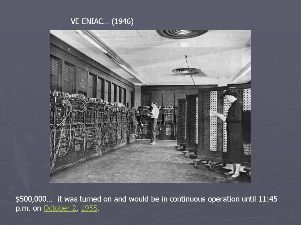 VE ENIAC… (1946) $500,000… it was turned on and would be in continuous operation until 11:45 p.m.