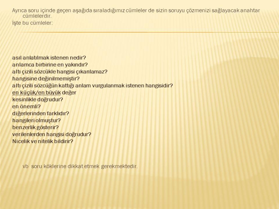 Ayrıca soru içinde geçen aşağıda sıraladığımız cümleler de sizin soruyu çözmenizi sağlayacak anahtar cümlelerdir.
