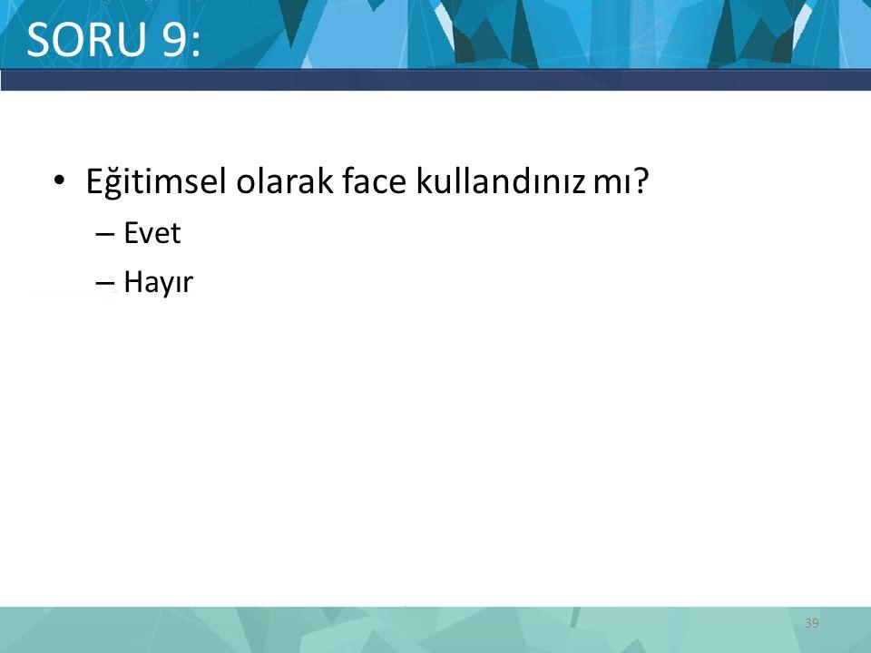 SORU 9: Eğitimsel olarak face kullandınız mı Evet Hayır