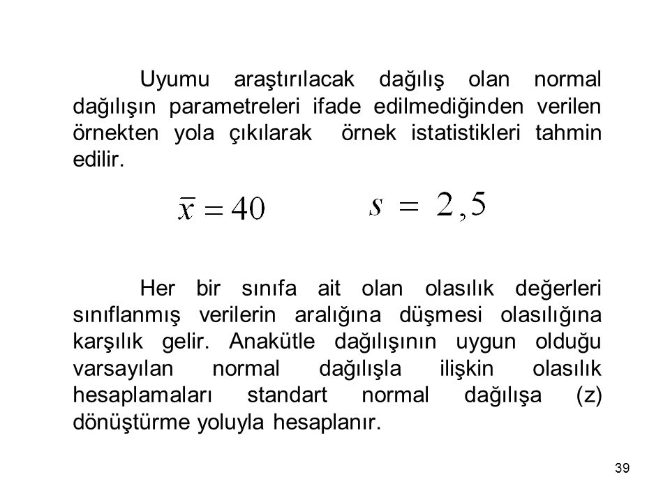 Uyumu araştırılacak dağılış olan normal dağılışın parametreleri ifade edilmediğinden verilen örnekten yola çıkılarak örnek istatistikleri tahmin edilir.