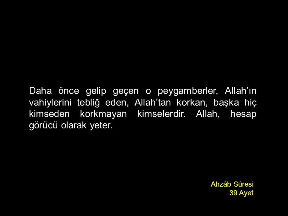 Daha önce gelip geçen o peygamberler, Allah'ın vahiylerini tebliğ eden, Allah'tan korkan, başka hiç kimseden korkmayan kimselerdir. Allah, hesap görücü olarak yeter.