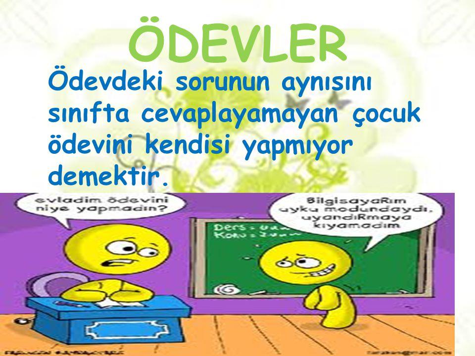 ÖDEVLER Ödevdeki sorunun aynısını sınıfta cevaplayamayan çocuk ödevini kendisi yapmıyor demektir.