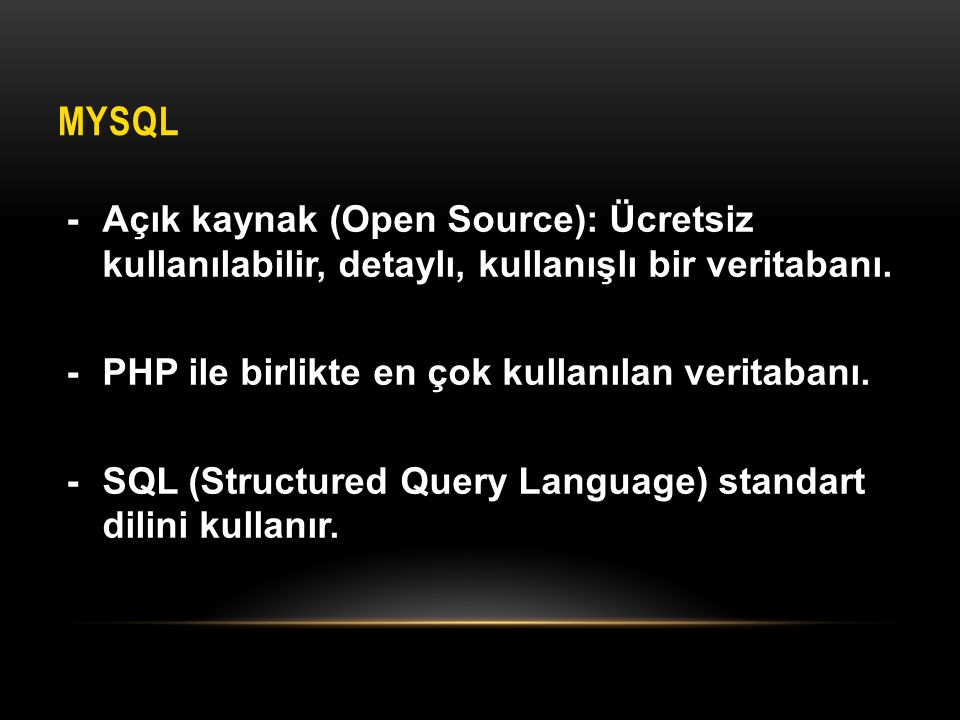 MySQL - Açık kaynak (Open Source): Ücretsiz kullanılabilir, detaylı, kullanışlı bir veritabanı. - PHP ile birlikte en çok kullanılan veritabanı.