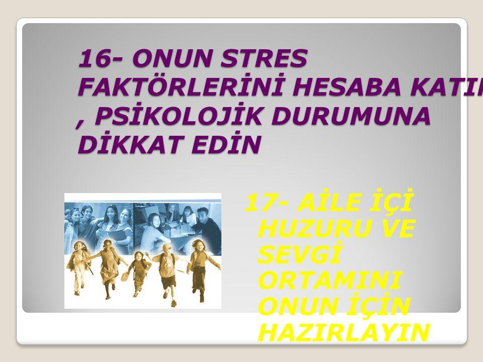 16- ONUN STRES FAKTÖRLERİNİ HESABA KATIN , PSİKOLOJİK DURUMUNA DİKKAT EDİN