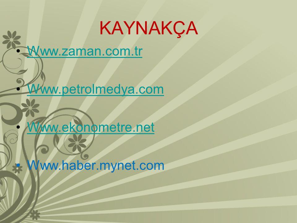 KAYNAKÇA Www.zaman.com.tr Www.petrolmedya.com Www.ekonometre.net
