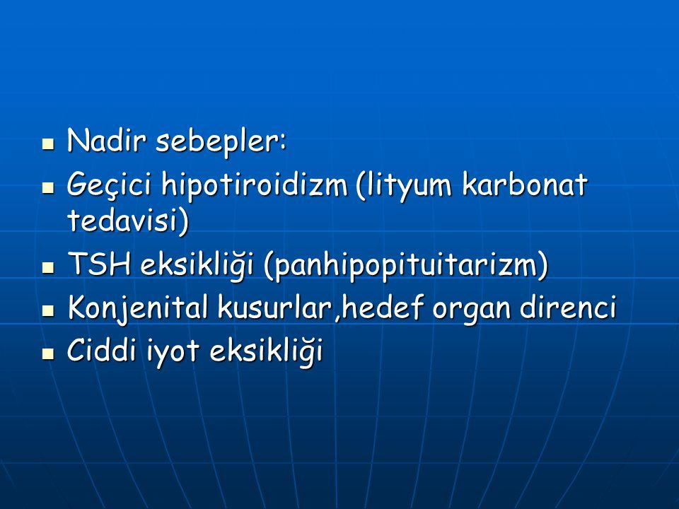 Nadir sebepler: Geçici hipotiroidizm (lityum karbonat tedavisi) TSH eksikliği (panhipopituitarizm)