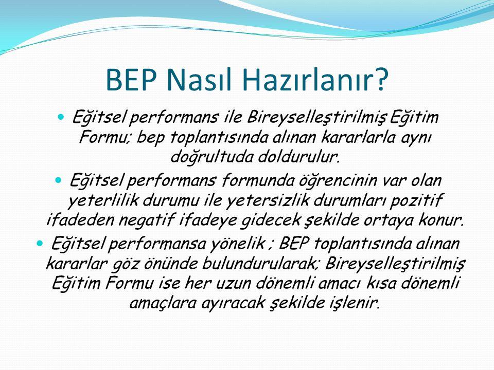 BEP Nasıl Hazırlanır Eğitsel performans ile Bireyselleştirilmiş Eğitim Formu; bep toplantısında alınan kararlarla aynı doğrultuda doldurulur.