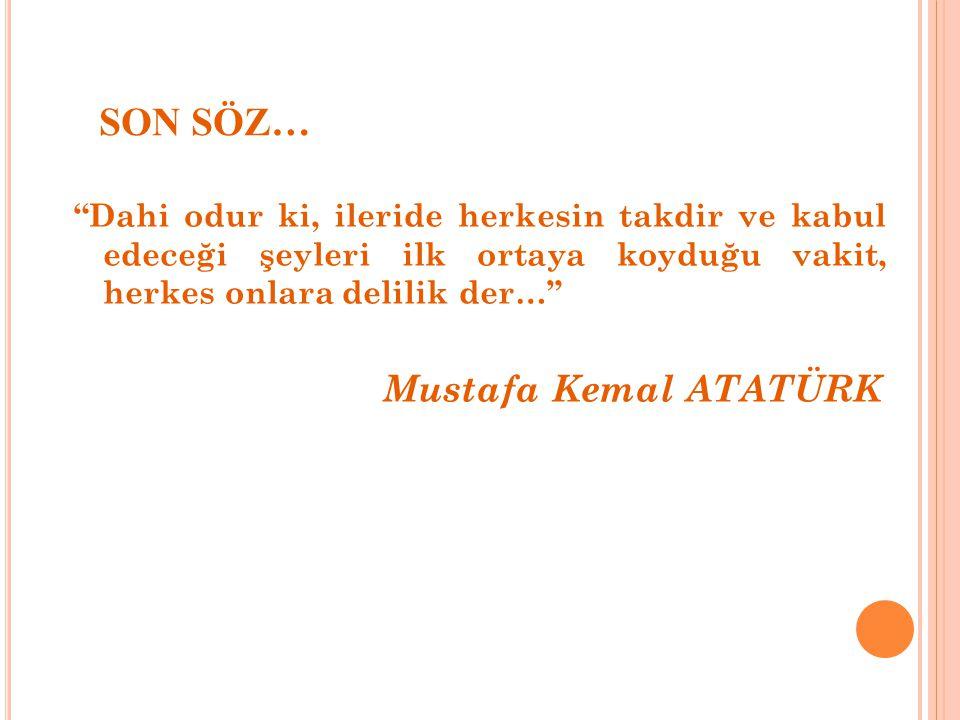 SON SÖZ… Dahi odur ki, ileride herkesin takdir ve kabul edeceği şeyleri ilk ortaya koyduğu vakit, herkes onlara delilik der… Mustafa Kemal ATATÜRK