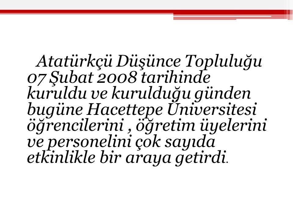 Atatürkçü Düşünce Topluluğu 07 Şubat 2008 tarihinde kuruldu ve kurulduğu günden bugüne Hacettepe Üniversitesi öğrencilerini , öğretim üyelerini ve personelini çok sayıda etkinlikle bir araya getirdi.