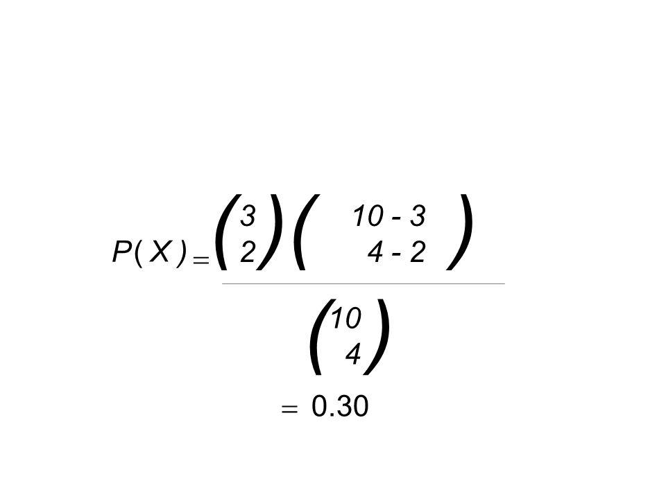 ( )( ) 3 2 10 - 3 4 - 2 P ( X )  ( ) 10 4  0.30
