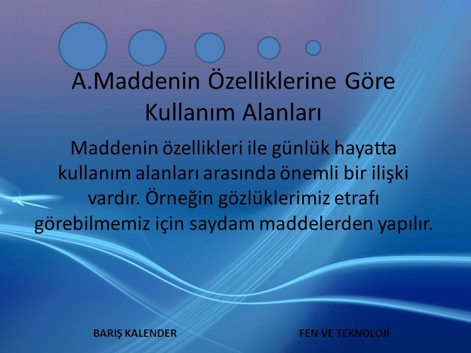 A.Maddenin Özelliklerine Göre Kullanım Alanları